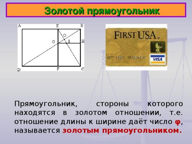 Золотой прямоугольник Прямоугольник, стороны которого находятся в золотом отношении, т.е. отношение длины к ширине даёт число φ , называется золотым прямоугольником.