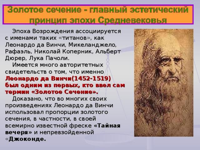 Эпоха Возрождения ассоциируется с именами таких «титанов», как Леонардо да Винчи, Микеланджело, Рафаэль, Николай Коперник, Альберт Дюрер, Лука Пачоли. Имеется много авторитетных свидетельств о том, что именно Леонардо да Винчи(1452-1519) был одним из первых, кто ввел сам термин «Золотое Сечение».  Доказано, что во многих своих произведениях Леонардо да Винчи использовал пропорции золотого сечения, в частности, в своей всемирно известной фреске «Тайная вечеря» и непревзойденной « Джоконде.