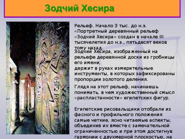 Рельеф. Начало 3 тыс. до н.э. «Портретный деревянный рельеф «Зодчий Хесира» создан в начале III тысячелетия до н.э., пятьдесят веков тому назад. Глядя на этот рельеф, начинаешь понимать, в чем художественный смысл «распластанности» египетских фигур. Египетские рисовальщики отобрали из фасного и профильного положения самые четкие, ясно читаемые аспекты, объединив их вместе с замечательной ограниченностью и при этом достигнув гармонии с двухмерной плоскостью, на которой помещено изображение Зодчий Хесира, изображенный на рельефе деревянной доски из гробницы его имени, держит в руках измерительные инструменты, в которых зафиксированы пропорции золотого деления.