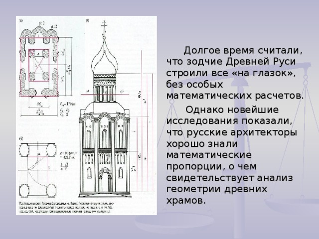 Долгое время считали, что зодчие Древней Руси строили все «на глазок», без особых математических расчетов.  Однако новейшие исследования показали, что русские архитекторы хорошо знали математические пропорции, о чем свидетельствует анализ геометрии древних храмов.