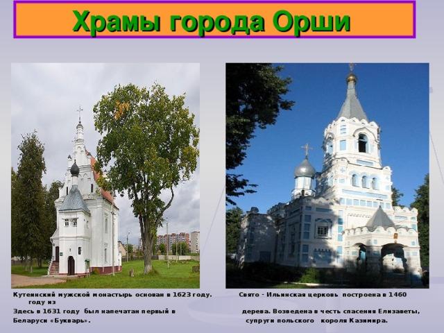 Храмы города Орши Кутеинский мужской монастырь основан в 1623 году. Свято - Ильинская церковь построена в 1460 году из Здесь в 1631 году был напечатан первый в дерева. Возведена в честь спасения Елизаветы, Беларуси «Букварь». супруги польского короля Казимира.