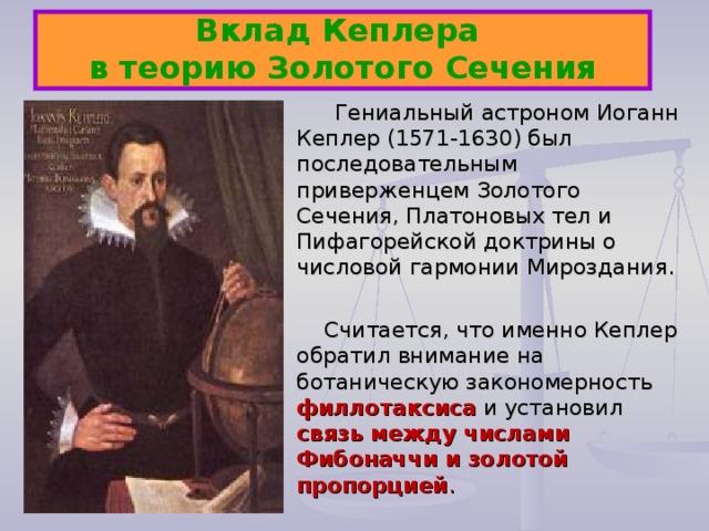 Вклад Кеплера  в теорию Золотого Сечения  Гениальный астроном Иоганн Кеплер (1571-1630) был последовательным приверженцем Золотого Сечения, Платоновых тел и Пифагорейской доктрины о числовой гармонии Мироздания.  Считается, что именно Кеплер обратил внимание на ботаническую закономерность филлотаксиса и установил связь между числами Фибоначчи и золотой пропорцией .