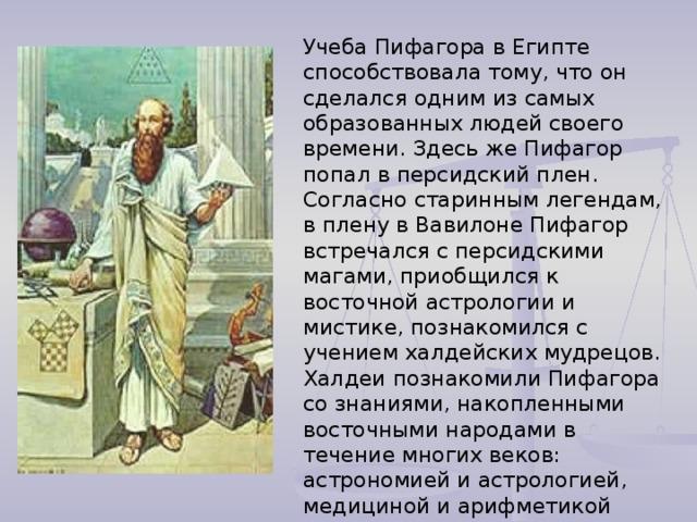 Учеба Пифагора в Египте способствовала тому, что он сделался одним из самых образованных людей своего времени. Здесь же Пифагор попал в персидский плен. Согласно старинным легендам, в плену в Вавилоне Пифагор встречался с персидскими магами, приобщился к восточной астрологии и мистике, познакомился с учением халдейских мудрецов. Халдеи познакомили Пифагора со знаниями, накопленными восточными народами в течение многих веков: астрономией и астрологией, медициной и арифметикой