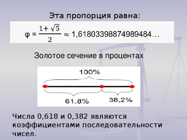 Эта пропорция равна: Золотое сечение в процентах Числа 0,618 и 0,382 являются коэффициентами последовательности чисел.
