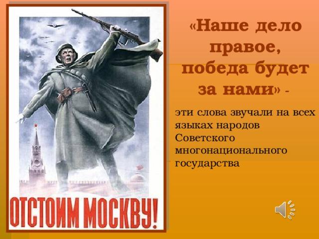 «Наше дело правое, победа будет за нами» -  эти слова звучали на всех языках народов Советского многонационального государства