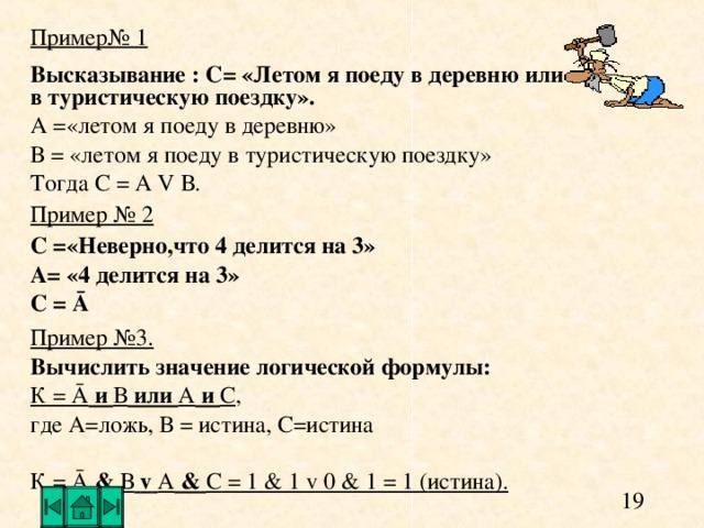 Пример№ 1 Высказывание : С= «Летом я поеду в деревню или в туристическую поездку». А =«летом я поеду в деревню» В = «летом я поеду в туристическую поездку» Тогда С = А V В. Пример № 2 С =«Неверно,что 4 делится на 3» А= «4 делится на 3» С = Ā Пример №3. Вычислить значение логической формулы: К = Ā и В или А и С , где А=ложь, В = истина, С=истина К = Ā  &  В  v  А  &  С = 1 & 1 v 0 & 1 = 1 ( истина).