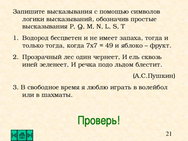 Запишите высказывания с помощью символов логики высказываний, обозначив простые высказывания P, Q , M , N , L , S , T Водород бесцветен и не имеет запаха, тогда и только тогда, когда 7х7 = 49 и яблоко – фрукт. Прозрачный лес один чернеет, И ель сквозь иней зеленеет, И речка подо льдом блестит. (А.С.Пушкин) 3. В свободное время я люблю играть в волейбол или в шахматы.