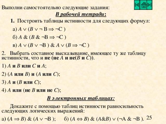 Выполни самостоятельно следующие задания: В рабочей тетради : 1.  Построить таблицы истинности для следующих формул:  а ) A    ( B    ¬ В   ¬ С )  б ) A    ( B   ¬ В   ¬ С )  в ) A    ( B    ¬ В )    A    ( B    ¬ С ) 2.  Выбрать составное высказывание, имеющее ту же таблицу истинности, что и не (не A и не( B и C )) . 1) A  и  B  или  C  и  A ; 2) ( A  или B ) и ( A  или  C ); 3) A  и ( B  или  C ); 4) A  или ( не  B или не  C ); В электронных таблицах:  Докажите с помощью таблиц истинности равносильность следующих логических выражений: а )  ( А    В )    ( А   ¬ В ) ;  б) ( А    В )    ( А & В )    (¬ А & ¬ В ) .