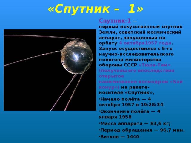 «Спутник – 1» Спутник-1  — первыйискусственный спутник Земли, советский космический аппарат, запущенный на орбиту 4 октября1957 года . Запуск осуществился с 5-го научно-исследовательского полигона министерства обороны СССР «Тюра-Там» (получившего впоследствии открытое наименованиекосмодром«Байконур») на ракете-носителе«Спутник», Начало полёта—4 октября1957в 19:28:34 Окончание полёта—4 января1958 Масса аппарата— 83,6кг; Период обращения— 96,7 мин. Витков— 1440