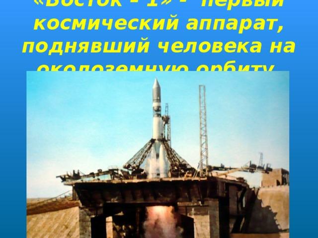 «Восток – 1» - первый космический аппарат, поднявший человека на околоземную орбиту.