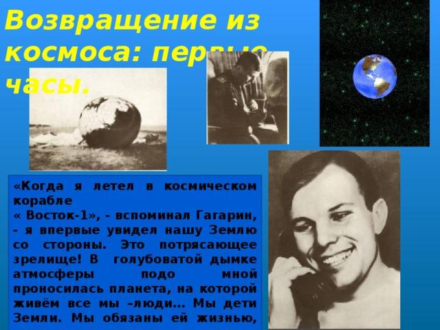 Возвращение из космоса: первые часы. «Когда я летел в космическом корабле « Восток-1», - вспоминал Гагарин, - я впервые увидел нашу Землю со стороны. Это потрясающее зрелище! В голубоватой дымке атмосферы подо мной проносилась планета, на которой живём все мы –люди… Мы дети Земли. Мы обязаны ей жизнью, теплом, радостью существования. И чувство гордости подступало к моему сердцу…»