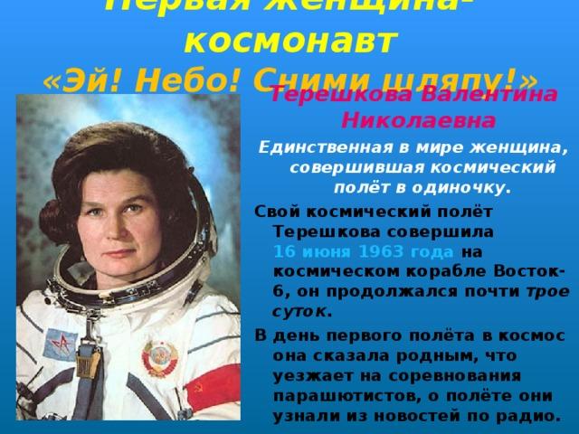 Первая женщина-космонавт  «Эй! Небо! Сними шляпу!» Терешкова Валентина Николаевна Единственная в мире женщина, совершившая космический полёт в одиночку. Свой космический полёт Терешкова совершила 16 июня  1963 года на космическом кораблеВосток-6, он продолжался почти трое суток . В день первого полёта в космос она сказала родным, что уезжает на соревнования парашютистов, о полёте они узнали из новостей по радио.