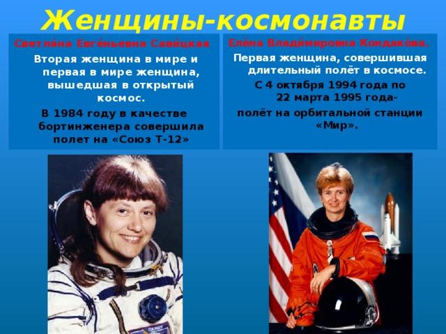 Женщины-космонавты Светла́на Евге́ньевна Сави́цкая  Еле́на Влади́мировна Кондако́ва.  Вторая женщина в мире и первая в мире женщина, вышедшая в открытый космос. Первая женщина, совершившая длительный полёт вкосмосе. В 1984 году в качестве бортинженера совершила полет на «Союз Т-12» С 4 октября1994 годапо 22марта1995 года- полёт наорбитальной станции «Мир».