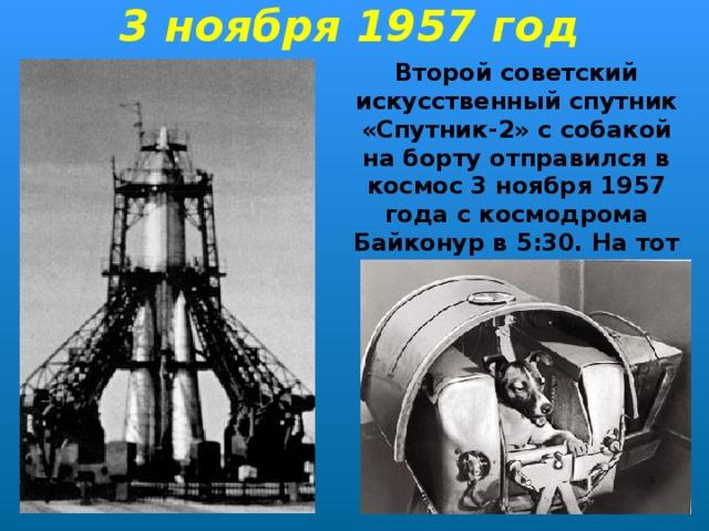 3 ноября 1957 год Второй советский искусственный спутник «Спутник-2» ссобакой на борту отправился в космос 3ноября 1957 года с космодрома Байконур в 5:30. На тот момент Лайке было около 2х лет.