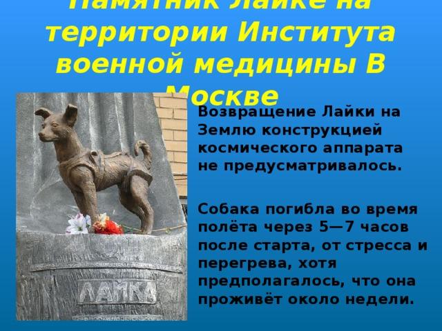 Памятник Лайке на территории Института военной медицины В Москве Возвращение Лайки на Землю конструкцией космического аппарата не предусматривалось.  Собака погибла во время полётачерез 5—7 часов после старта, отстрессаи перегрева, хотя предполагалось, что она проживёт около недели.