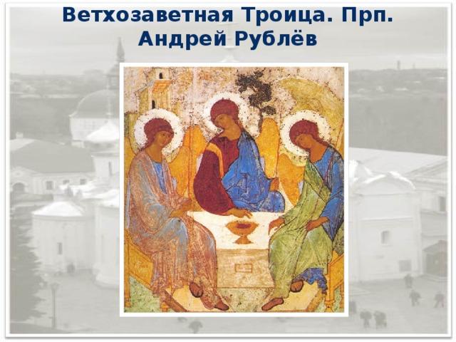 Ветхозаветная Троица. Прп. Андрей Рублёв