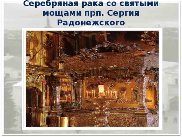Серебряная рака со святыми мощами прп. Сергия Радонежского