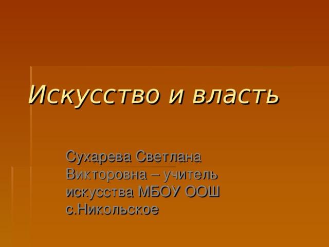 Искусство и власть   Сухарева Светлана Викторовна – учитель искусства МБОУ ООШ с.Никольское