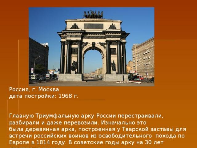 Россия, г. Москва дата постройки: 1968 г. Главную Триумфальную арку России перестраивали, разбирали и даже перевозили.Изначальноэто быладеревянная арка, построеннаяу Тверской заставы для встречи российских воинов изосвободительного похода по Европе в 1814 году.В советские годы арку на30 лет спрятали вмузее.