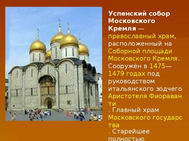 Успенский собор Московского Кремля — православный храм , расположенный на Соборной площади  Московского Кремля . Сооружён в 1475 — 1479 годах под руководством итальянского зодчего Аристотеля Фиораванти . Главный храм Московского государства . Старейшее полностью сохранившееся здание Москвы.