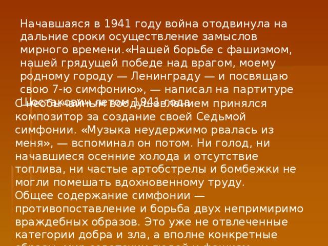 Начавшаяся в 1941 году война отодвинула на дальние сроки осуществление замыслов мирного времени.«Нашей борьбе с фашизмом, нашей грядущей победе над врагом, моему родному городу — Ленинграду — и посвящаю свою 7-ю симфонию», — написал на партитуре Шостакович летом 1941 года. С необычайным воодушевлением принялся композитор за создание своей Седьмой симфонии. «Музыка неудержимо рвалась из меня», — вспоминал он потом. Ни голод, ни начавшиеся осенние холода и отсутствие топлива, ни частые артобстрелы и бомбежки не могли помешать вдохновенному труду. Общее содержание симфонии — противопоставление и борьба двух непримиримо враждебных образов. Это уже не отвлеченные категории добра и зла, а вполне конкретные образы: мир советских людей и фашизм.