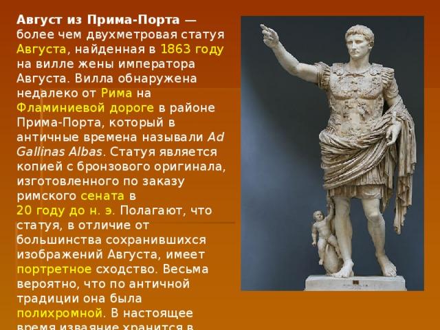 Август из Прима-Порта — более чем двухметровая статуя Августа , найденная в 1863году на вилле жены императора Августа. Вилла обнаружена недалеко от Рима на Фламиниевой дороге в районе Прима-Порта, который в античные времена называли Ad Gallinas Albas . Статуя является копией с бронзового оригинала, изготовленного по заказу римского сената в 20 году дон.э. Полагают, что статуя, в отличие от большинства сохранившихся изображений Августа, имеет портретное сходство. Весьма вероятно, что по античной традиции она была полихромной . В настоящее время изваяние хранится в ватиканском  музее Кьярамонти .