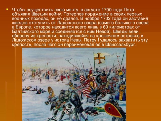 Чтобы осуществить свою мечту, в августе 1700 года Петр объявил Швеции войну. Потерпев поражение в своих первых военных походах, он не сдался. В ноябре 1702 года он заставил шведов отступить от Ладожского озера (самого большого озера в Европе, которое находится всего лишь в 60 километрах от Балтийского моря и соединяется с ним Невой). Шведы вели оборону из крепости, находившейся на крошечном островке в Ладожском озере у истока Невы. Петру I удалось захватить эту крепость, после чего он переименовал ее в Шлиссельбург.