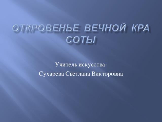 Учитель искусства- Сухарева Светлана Викторовна