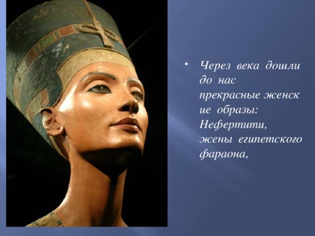 Через века дошли до нас прекрасныеженские образы: Нефертити, жены египетского фараона,