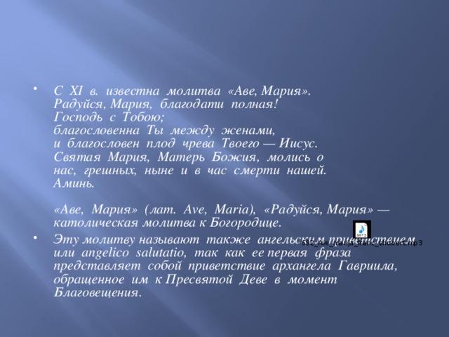 C XI в. известна молитва «Аве, Мария».  Радуйся, Мария, благодати полная!  Господь с Тобою;  благословенна Ты между женами,  и благословен плод чрева Твоего — Иисус.  Святая Мария, Матерь Божия, молись о  нас, грешных, ныне и в час смерти нашей.  Аминь.   «Аве, Мария» (лат. Ave, Maria), «Радуйся, Мария» — католическая молитва к Богородице. Эту молитву называют также ангельским приветствием или angelico salutatio, так как ее первая фраза представляет собой приветствие архангела Гавриила, обращенное им к Пресвятой Деве в момент Благовещения.
