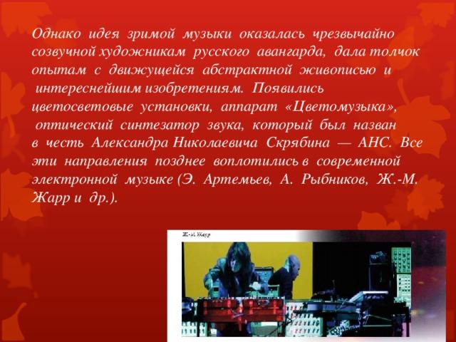 Однако идея зримой музыки оказалась чрезвычайно созвучной художникам русского авангарда, дала толчок опытам с движущейся абстрактной живописью и  интереснейшим изобретениям. Появились цветосветовые установки, аппарат «Цветомузыка»,  оптический синтезатор звука, который был назван в честь Александра Николаевича Скрябина — АНС. Все эти направления позднее воплотились в современной электронной музыке (Э. Артемьев, А. Рыбников, Ж.-М. Жарр и др.).
