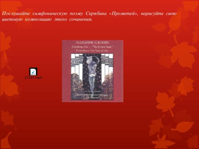 Послушайте симфоническую поэму Скрябина «Прометей», нарисуйте свою цветовую композицию этого сочинения.