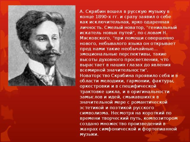 А. Скрябин вошел в русскую музыку в конце 1890-х гг. и сразу заявил о себе как исключительная, ярко одаренная личность. Смелый новатор,