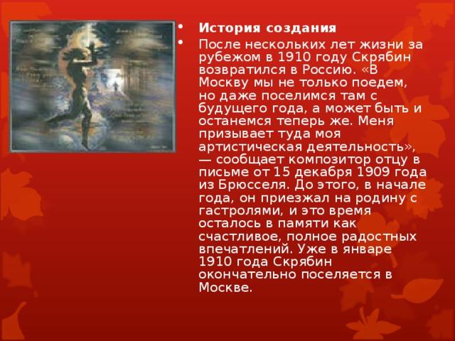 История создания После нескольких лет жизни за рубежом в 1910 году Скрябин возвратился в Россию. «В Москву мы не только поедем, но даже поселимся там с будущего года, а может быть и останемся теперь же. Меня призывает туда моя артистическая деятельность», — сообщает композитор отцу в письме от 15 декабря 1909 года из Брюсселя. До этого, в начале года, он приезжал на родину с гастролями, и это время осталось в памяти как счастливое, полное радостных впечатлений. Уже в январе 1910 года Скрябин окончательно поселяется в Москве.