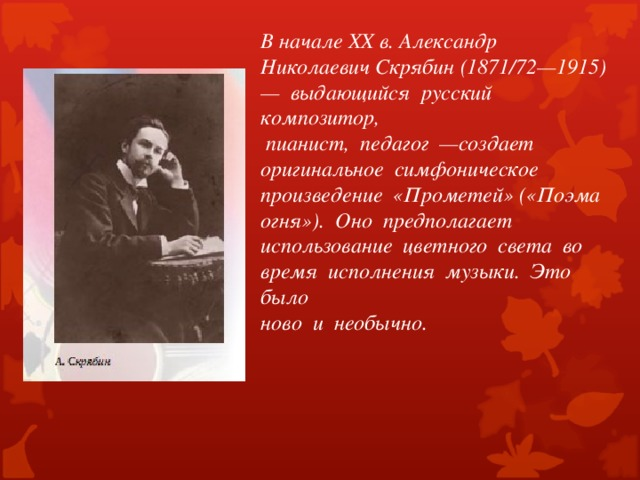 В начале XX в. Александр Николаевич Скрябин (1871/72—1915) — выдающийся русский композитор,  пианист, педагог —создает оригинальное симфоническое произведение «Прометей» («Поэма огня»). Оно предполагает использование цветного света во время исполнения музыки. Это было ново и необычно.