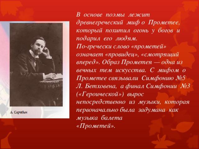 В основе поэмы лежит древнегреческий миф о Прометее, который похитил огонь у богов и подарил его людям. По-гречески слово «прометей» означает «провидец», «смотрящий вперед». Образ Прометея — одна из вечных тем искусства. С мифом о Прометее связывали Симфонию №5 Л. Бетховена, а финал Симфонии №3 («Героической») вырос непосредственно из музыки, которая первоначально была задумана как музыка балета «Прометей».