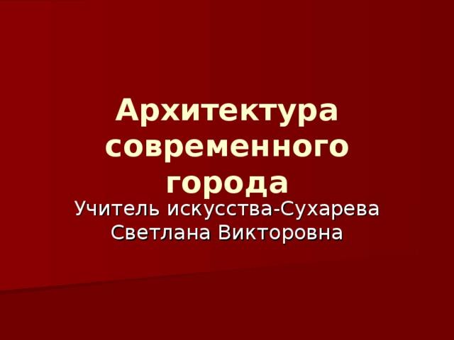 Архитектура  современного города Учитель искусства-Сухарева Светлана Викторовна