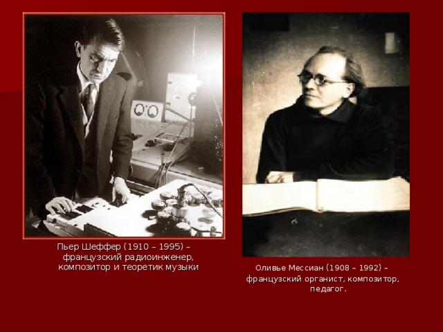 Пьер Шеффер (1910 – 1995) – французский радиоинженер, композитор и теоретик музыки Оливье Мессиан (1908 – 1992) – французский органист, композитор, педагог.