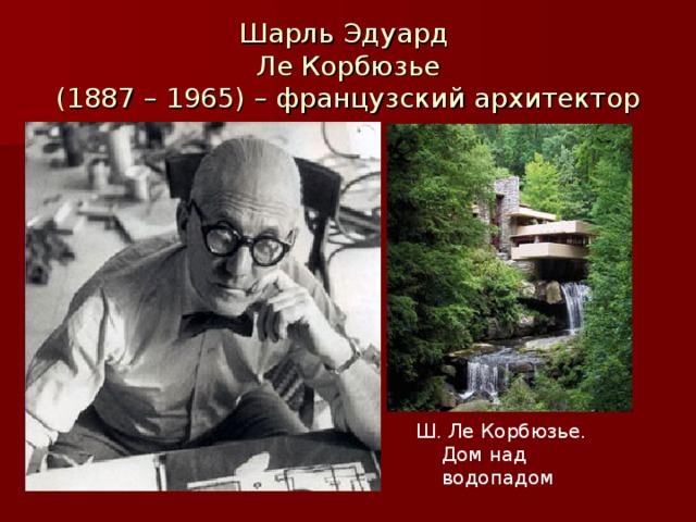 Шарль Эдуард  Ле Корбюзье  (1887 – 1965) – французский архитектор Ш. Ле Корбюзье. Дом над водопадом