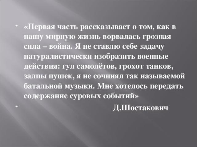 «Первая часть рассказывает о том, как в нашу мирную жизнь ворвалась грозная сила – война. Я не ставлю себе задачу натуралистически изобразить военные действия: гул самолётов, грохот танков, залпы пушек, я не сочинял так называемой батальной музыки. Мне хотелось передать содержание суровых событий»  Д.Шостакович