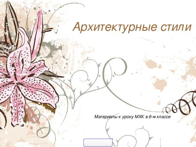 Архитектурные стили  Материалы к уроку МХК в 8-м классе