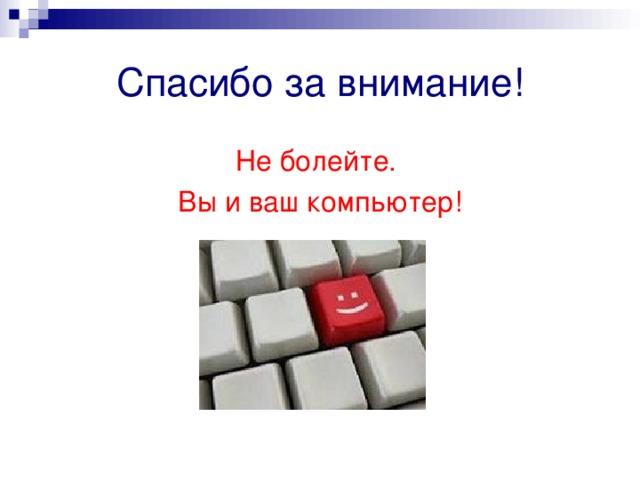 Спасибо за внимание! Не болейте. Вы и ваш компьютер!