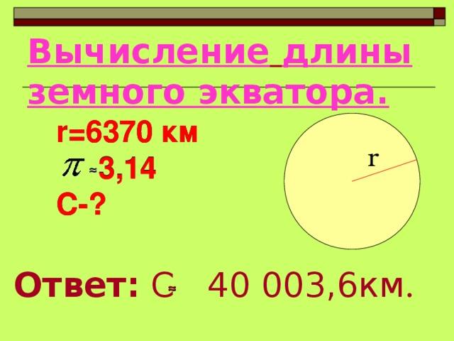 Вычисление  длины земного экватора. r=6370 км  3 ,14 С-? r=6370 км  3 ,14 С-? r ≈ Ответ: С    40 003,6км . ≈