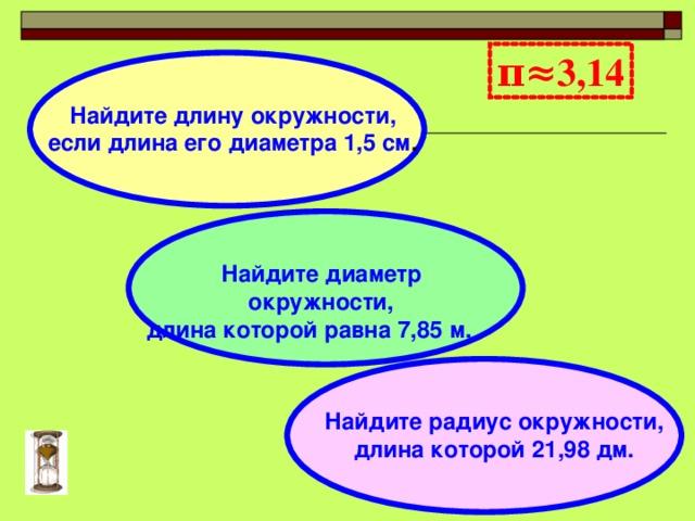 π≈3,14  Найдите длину окружности, если длина его диаметра 1,5 см .  Найдите диаметр окружности, длина которой равна 7,85 м.  Найдите радиус окружности, длина которой 21,98 дм.