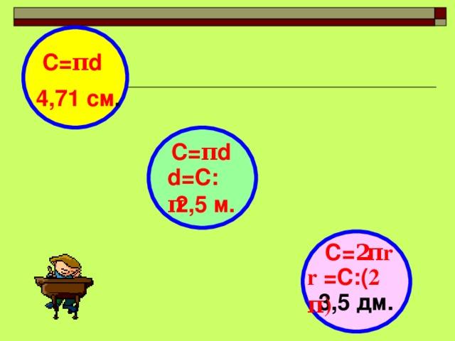 С= π d 4,71 см .  С= π d  d =С: π 2,5 м.  C = 2 π r r = C :( 2 π ) 3,5 дм.