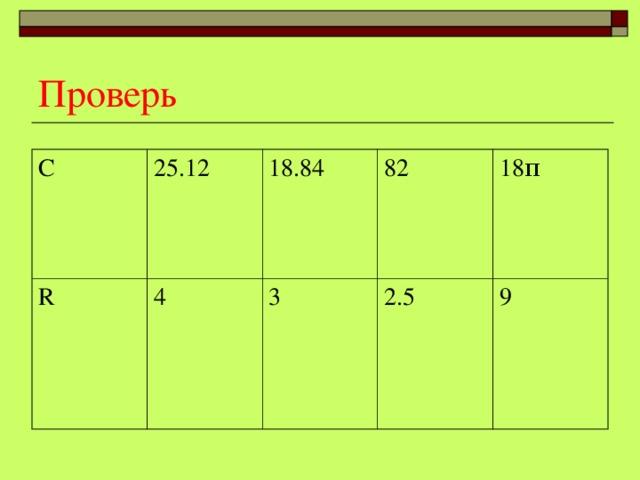 Проверь C 25.12 R 18.84 4 82 3 18 π 2.5 9