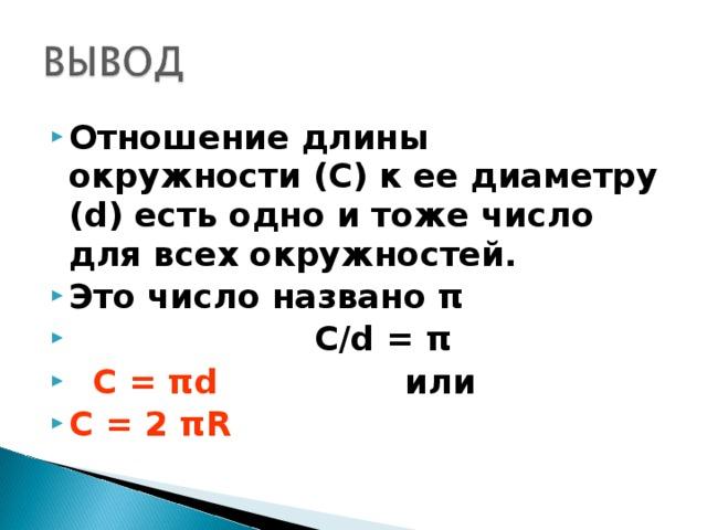 Отношение длины окружности (С) к ее диаметру (d) есть одно и тоже число для всех окружностей. Это число названо π  C/d = π  С = π d  или   C = 2 π R