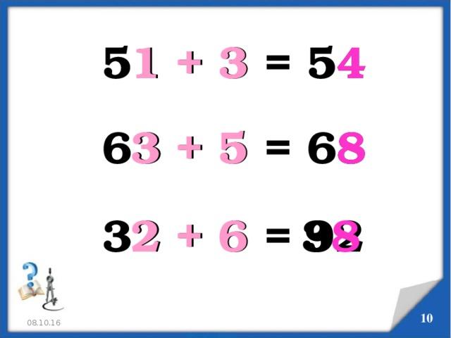 51 + 3 = 54 1 + 3 4 63 + 5 = 68 3 + 5 8 32 + 6 = 92 2 + 6 3 8 5 08.10.16