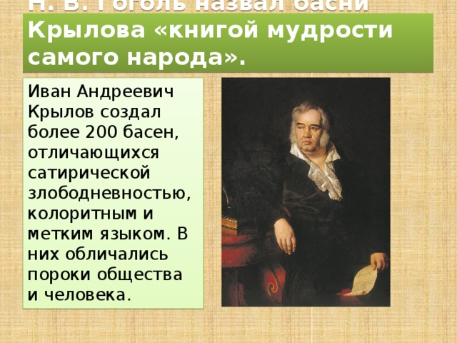 Н. В. Гоголь назвал басни Крылова «книгой мудрости самого народа». Иван Андреевич Крылов создал более 200 басен, отличающихся сатирической злободневностью, колоритным и метким языком. В них обличались пороки общества и человека.