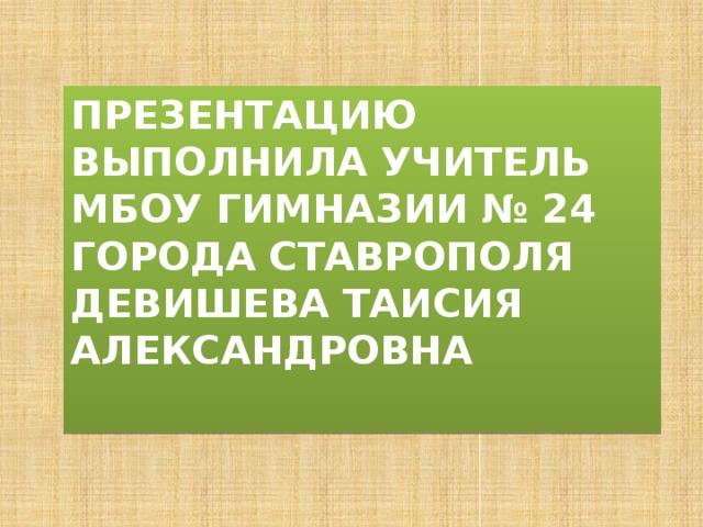 Презентацию выполнила учитель МБОУ гимназии № 24 города Ставрополя  Девишева таисия Александровна